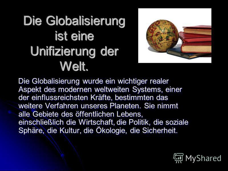 Die Globalisierung ist eine Unifizierung der Welt. Die Globalisierung wurde ein wichtiger realer Aspekt des modernen weltweiten Systems, einer der einflussreichsten Kräfte, bestimmten das weitere Verfahren unseres Planeten. Sie nimmt alle Gebiete des