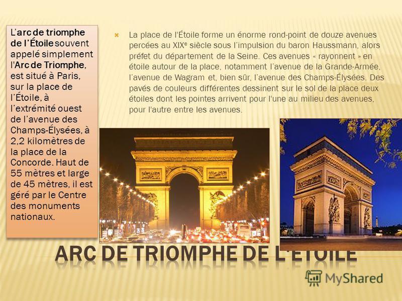 Larc de triomphe de lÉtoile souvent appelé simplement l'Arc de Triomphe, est situé à Paris, sur la place de lÉtoile, à lextrémité ouest de lavenue des Champs-Élysées, à 2,2 kilomètres de la place de la Concorde. Haut de 55 mètres et large de 45 mètre