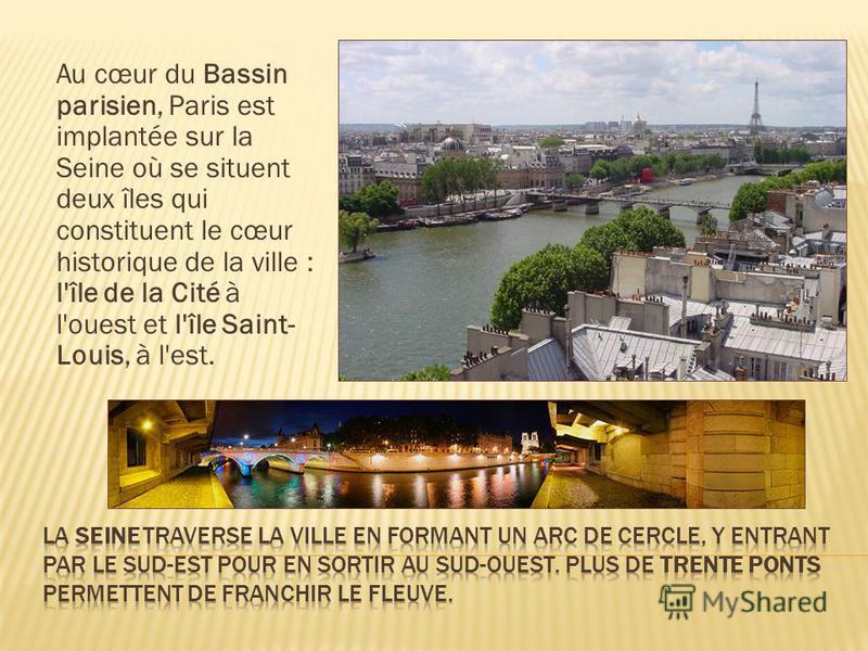 Au cœur du Bassin parisien, Paris est implantée sur la Seine où se situent deux îles qui constituent le cœur historique de la ville : l'île de la Cité à l'ouest et l'île Saint- Louis, à l'est. es toits de Paris depuis la terrasse de la Samaritaine.