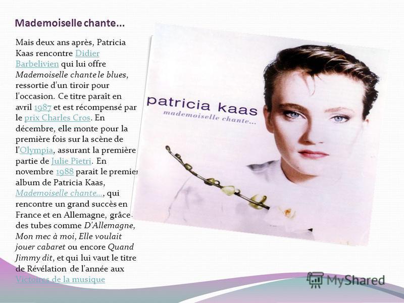 Mademoiselle chante... Mais deux ans après, Patricia Kaas rencontre Didier Barbelivien qui lui offre Mademoiselle chante le blues, ressortie d'un tiroir pour l'occasion. Ce titre paraît en avril 1987 et est récompensé par le prix Charles Cros. En déc