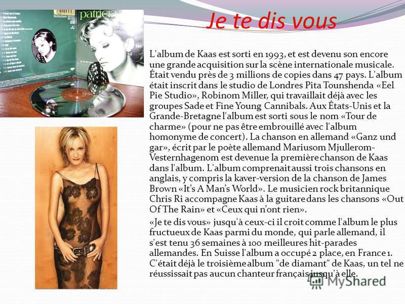 Je te dis vous L'album de Kaas est sorti en 1993, et est devenu son encore une grande acquisition sur la scène internationale musicale. Était vendu près de 3 millions de copies dans 47 pays. L'album était inscrit dans le studio de Londres Pita Tounsh