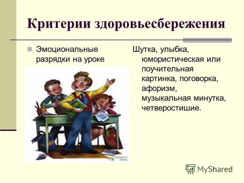 Критерии здоровьесбережения Эмоциональные разрядки на уроке Шутка, улыбка, юмористическая или поучительная картинка, поговорка, афоризм, музыкальная минутка, четверостишие.