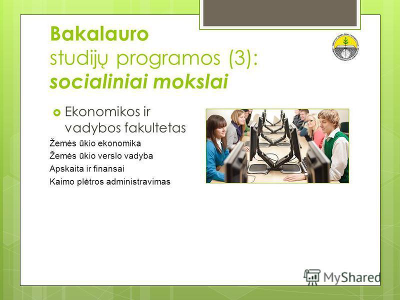 Bakalauro studijų programos (3): socialiniai mokslai Ekonomikos ir vadybos fakultetas Žemės ūkio ekonomika Žemės ūkio verslo vadyba Apskaita ir finansai Kaimo plėtros administravimas
