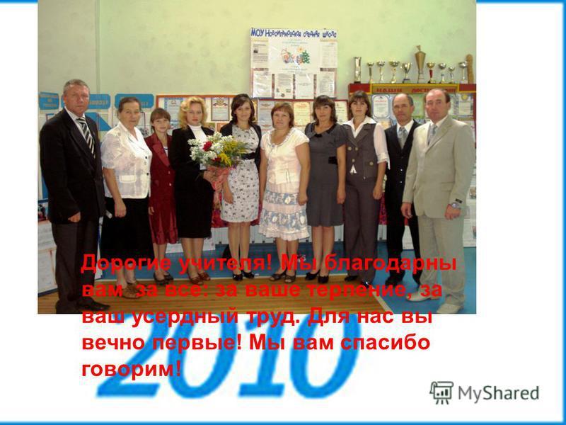 Школьные годы чудесные...9 Дорогие учителя! Мы благодарны вам за все: за ваше терпение, за ваш усердный труд. Для нас вы вечно первые! Мы вам спасибо говорим!