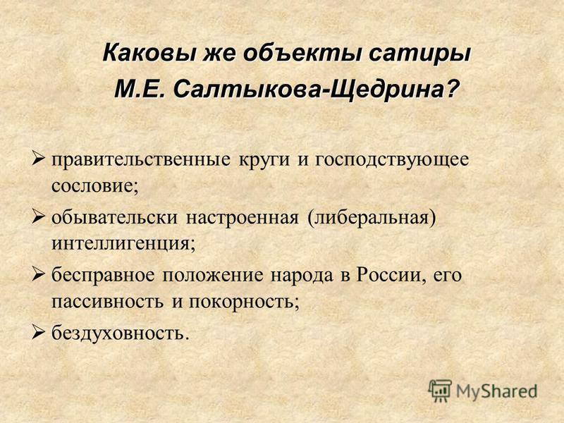 Каковы же объекты сатиры М.Е. Салтыкова-Щедрина? правительственные круги и господствующее сословие; обывательски настроенная (либеральная) интеллигенция; бесправное положение народа в России, его пассивность и покорность; бездуховность.