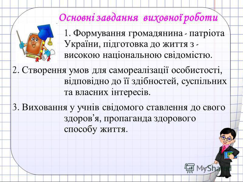 Основні завдання виховної роботи 1. Формування громадянина - патріота України, підготовка до життя з - високою національною свідомістю. 2. Створення умов для самореалізації особистості, відповідно до її здібностей, суспільних та власних інтересів. 3.
