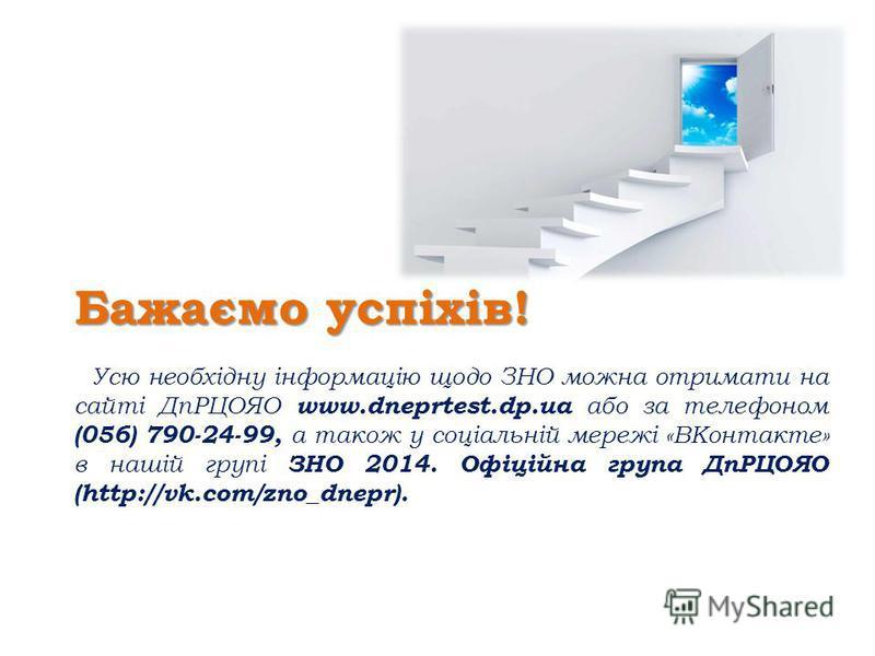 Бажаємо успіхів! Усю необхідну інформацію щодо ЗНО можна отримати на сайті ДпРЦОЯО www.dneprtest.dp.ua або за телефоном (056) 790-24-99, а також у соціальній мережі «ВКонтакте» в нашій групі ЗНО 2014. Офіційна група ДпРЦОЯО (http://vk.com/zno_dnepr).