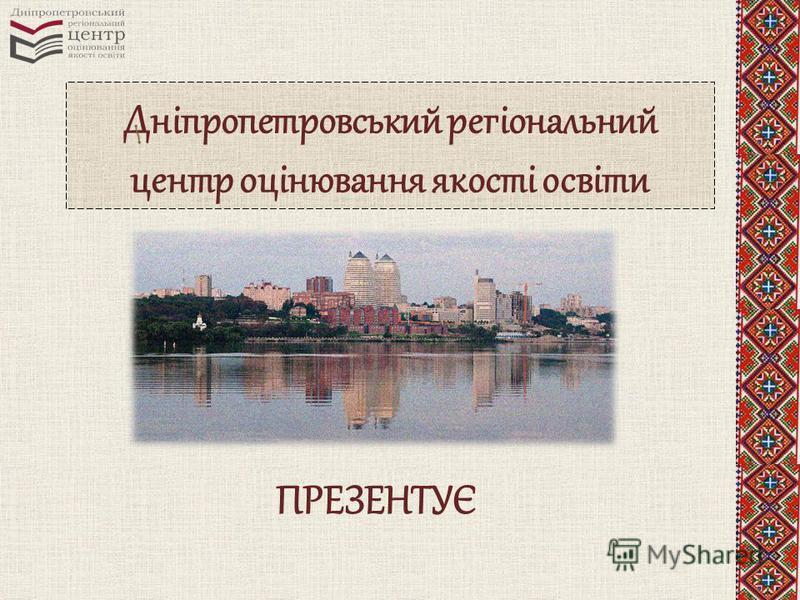 Дніпропетровський регіональний центр оцінювання якості освіти ПРЕЗЕНТУЄ