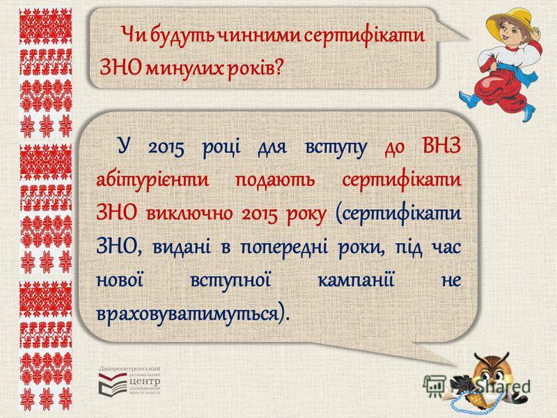 Чи будуть чинними сертифікати ЗНО минулих років? У 2015 році для вступу до ВНЗ абітурієнти подають сертифікати ЗНО виключно 2015 року (сертифікати ЗНО, видані в попередні роки, під час нової вступної кампанії не враховуватимуться).