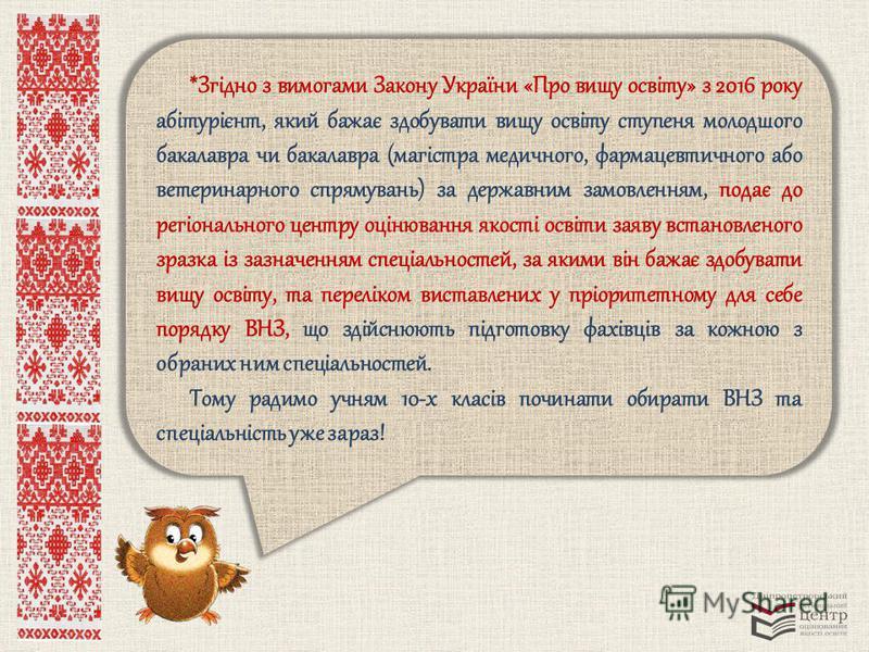 *Згідно з вимогами Закону України «Про вищу освіту» з 2016 року абітурієнт, який бажає здобувати вищу освіту ступеня молодшого бакалавра чи бакалавра (магістра медичного, фармацевтичного або ветеринарного спрямувань) за державним замовленням, подає д