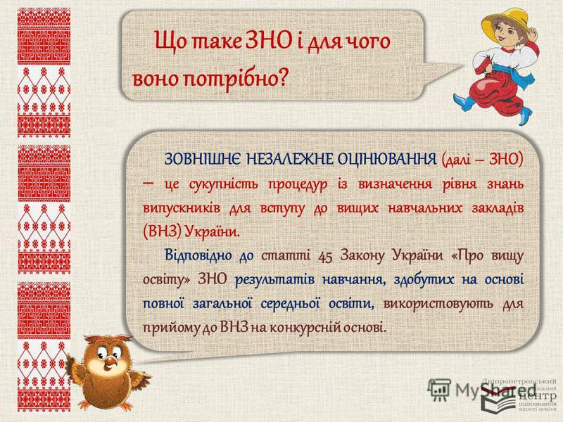 Що таке ЗНО і для чого воно потрібно? ЗОВНІШНЄ НЕЗАЛЕЖНЕ ОЦІНЮВАННЯ (далі – ЗНО) це сукупність процедур із визначення рівня знань випускників для вступу до вищих навчальних закладів (ВНЗ) України. Відповідно до статті 45 Закону України «Про вищу осві