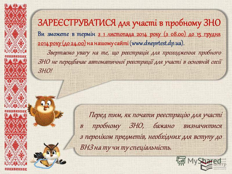 ЗАРЕЄСТРУВАТИСЯ для участі в пробному ЗНО Ви зможете в термін з 1 листопада 2014 року (з 08.00) до 15 грудня 2014 року (до 24.00) на нашому сайті (www.dneprtest.dp.ua). Звертаємо увагу на те, що реєстрація для проходження пробного ЗНО не передбачає а