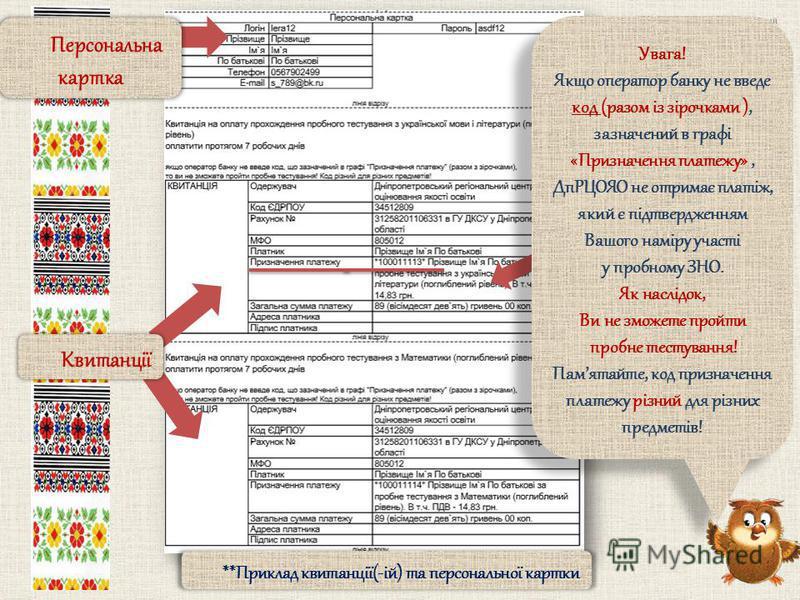 **Приклад квитанції(-ій) та персональної картки Увага! Якщо оператор банку не введе код (разом із зірочками ), зазначений в графі «Призначення платежу», ДпРЦОЯО не отримає платіж, який є підтвердженням Вашого наміру участі у пробному ЗНО. Як наслідок