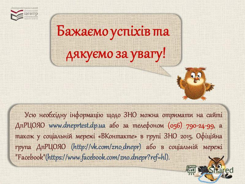 Бажаємо успіхів та дякуємо за увагу! Усю необхідну інформацію щодо ЗНО можна отримати на сайті ДпРЦОЯО www.dneprtest.dp.ua або за телефоном (056) 790-24-99, а також у соціальній мережі «ВКонтакте» в групі ЗНО 2015. Офіційна група ДпРЦОЯО (http://vk.c
