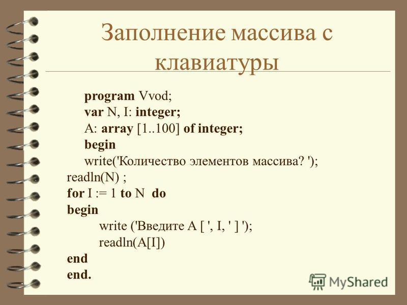 Заполнение массива с клавиатуры program Vvod; var N, I: integer; A: array [1..100] of integer; begin write('Количество элементов массива? '); readln(N) ; for I := 1 to N do begin write ('Введите A [ ', I, ' ] '); readln(A[I]) end end.