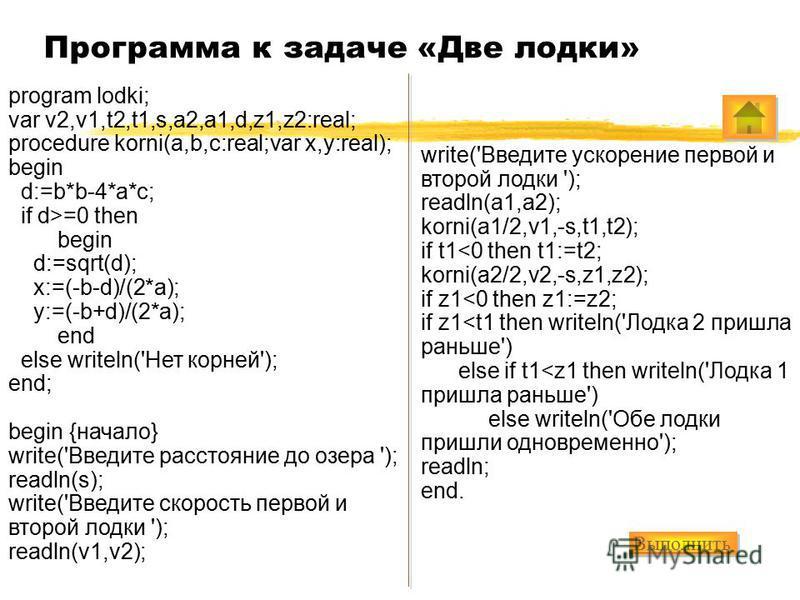 Программа к задаче «Две лодки» program lodki; var v2,v1,t2,t1,s,a2,a1,d,z1,z2:real; procedure korni(a,b,c:real;var x,y:real); begin d:=b*b-4*a*c; if d>=0 then begin d:=sqrt(d); x:=(-b-d)/(2*a); y:=(-b+d)/(2*a); end else writeln('Нет корней'); end; be