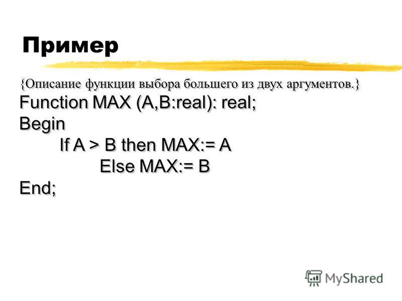 Пример {Описание функции выбора большего из двух аргументов.} Function MAX (A,B:real): real; Begin If A > B then MAX:= A Else MAX:= B End; {Описание функции выбора большего из двух аргументов.} Function MAX (A,B:real): real; Begin If A > B then MAX:=