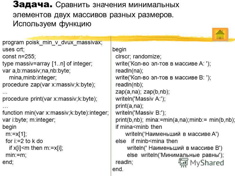 Задача. Сравнить значения минимальных элементов двух массивов разных размеров. Используем функцию program poisk_min_v_dvux_massivax; uses crt; const n=255; type massiv=array [1..n] of integer; var a,b:massiv;na,nb:byte; mina,minb:integer; procedure z