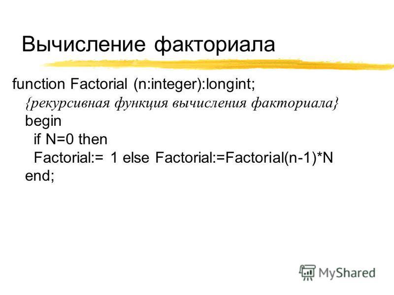 Вычисление факториала function Factorial (n:integer):longint; {рекурсивная функция вычисления факториала} begin if N=0 then Factorial:= 1 else Factorial:=Factorial(n-1)*N end;
