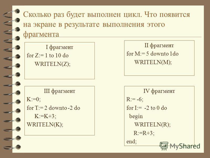 Сколько раз будет выполнен цикл. Что появится на экране в результате выполнения этого фрагмента I фрагмент for Z:= 1 to 10 do WRITELN(Z); II фрагмент for M:= 5 downto 1do WRITELN(M); III фрагмент K:=0; for T:= 2 downto -2 do K:=K+3; WRITELN(K); IV фр
