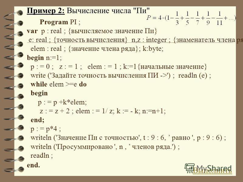 Program PI ; var p : real ; {вычисляемое значение Пи} e: real ; {точность вычисления} n,z : integer ; {знаменатель члена ряда} elem : real ; {значение члена ряда}; k:byte; begin n:=1; p : = 0 ; z : = 1 ; elem : = 1 ; k:=1{начальные значение} write ('