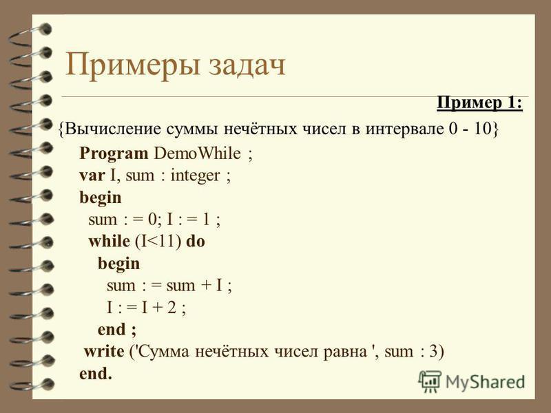 Примеры задач Пример 1: {Вычисление суммы нечётных чисел в интервале 0 - 10} Program DemoWhile ; var I, sum : integer ; begin sum : = 0; I : = 1 ; while (I<11) do begin sum : = sum + I ; I : = I + 2 ; end ; write ('Сумма нечётных чисел равна ', sum :