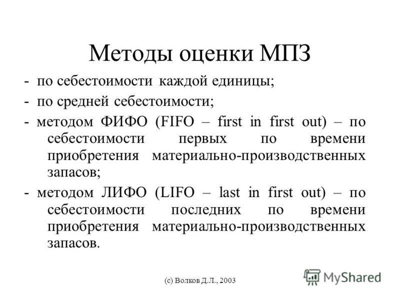 Методы оценки МПЗ - по себестоимости каждой единицы; - по средней себестоимости; - методом ФИФО (FIFO – first in first out) – по себестоимости первых по времени приобретения материально-производственных запасов; - методом ЛИФО (LIFO – last in first o