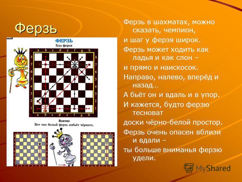 Ферзь Ферзь в шахматах, можно сказать, чемпион, и шаг у ферзя широк. Ферзь может ходить как ладья и как слон – и прямо и наискосок. Направо, налево, вперёд и назад… А бьёт он и вдаль и в упор. И кажется, будто ферзю тесноват доски чёрно-белой простор