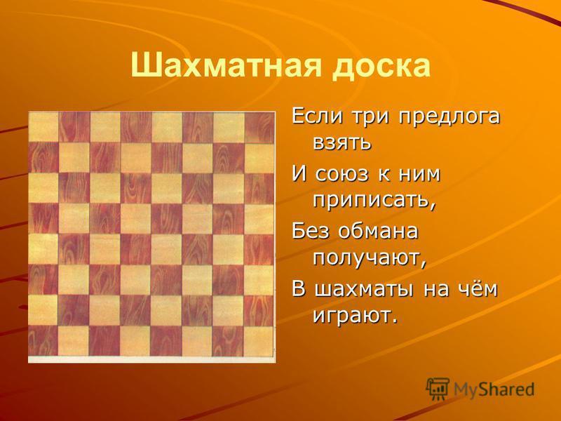 Шахматная доска Если три предлога взять И союз к ним приписать, Без обмана получают, В шахматы на чём играют.