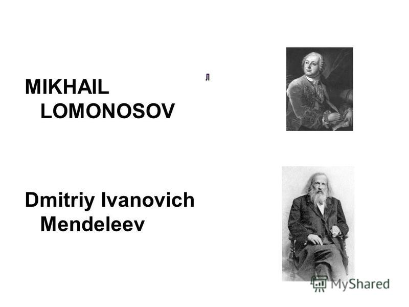 MIKHAIL LOMONOSOV Dmitriy Ivanovich Mendeleev