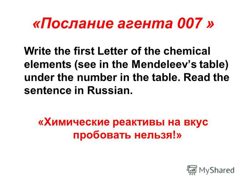 «Послание агента 007 » Write the first Letter of the chemical elements (see in the Mendeleevs table) under the number in the table. Read the sentence in Russian. «Химические реактивы на вкус пробовать нельзя!»