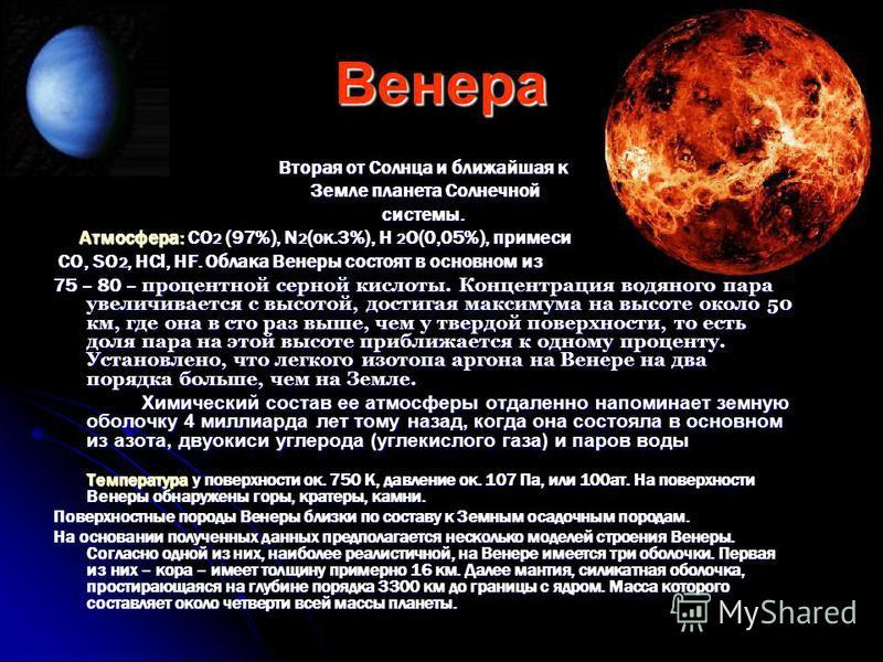 Венера Вторая от Солнца и ближайшая к Земле планета Солнечной Земле планета Солнечнойсистемы. Атмосфера: CO 2 (97%), N 2 (ок.3%), H 2 O(0,05%), примеси Атмосфера: CO 2 (97%), N 2 (ок.3%), H 2 O(0,05%), примеси CO, SO 2, HCl, HF. Облака Венеры состоят