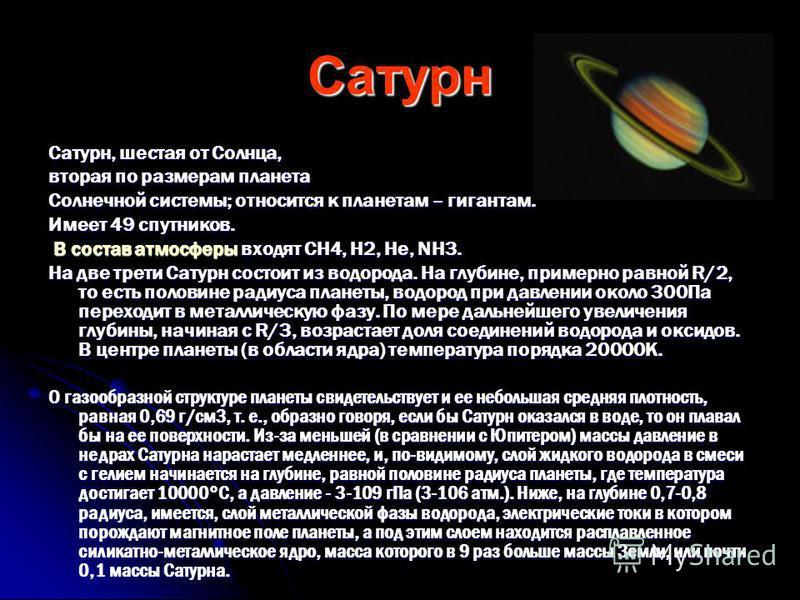 Сатурн Сатурн, шестая от Солнца, вторая по размерам планета Солнечной системы; относится к планетам – гигантам. Имеет 49 спутников. В состав атмосферы входят CH4, H2, He, NH3. В состав атмосферы входят CH4, H2, He, NH3. На две трети Сатурн состоит из