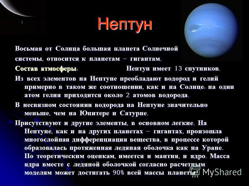 Нептун Восьмая от Солнца большая планета Солнечной системы, относится к планетам – гигантам. Состав атмосферы : Нептун имеет 13 спутников. Из всех элементов на Нептуне преобладают водород и гелий примерно в таком же соотношении, как и на Солнце : на