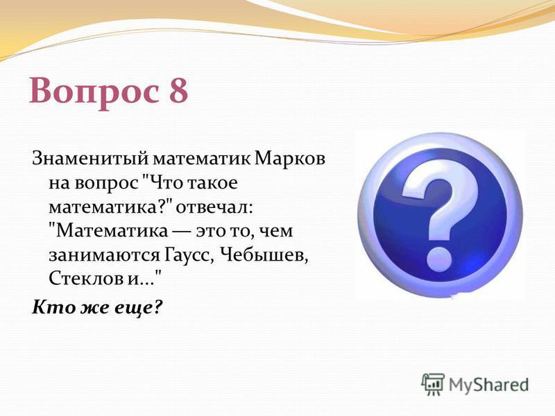 Вопрос 8 Знаменитый математик Марков на вопрос Что такое математика? отвечал: Математика это то, чем занимаются Гаусс, Чебышев, Стеклов и... Кто же еще?
