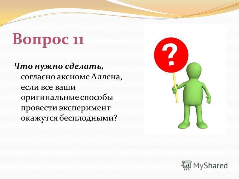 Вопрос 11 Что нужно сделать, согласно аксиоме Аллена, если все ваши оригинальные способы провести эксперимент окажутся бесплодными?