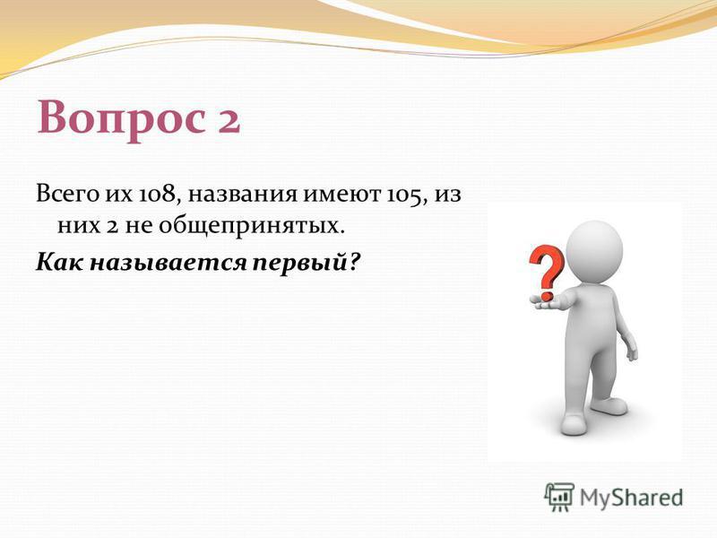 Вопрос 2 Всего их 108, названия имеют 105, из них 2 не общепринятых. Как называется первый?