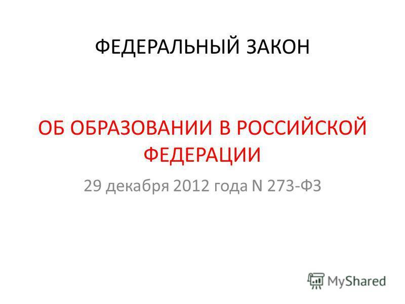 ФЕДЕРАЛЬНЫЙ ЗАКОН ОБ ОБРАЗОВАНИИ В РОССИЙСКОЙ ФЕДЕРАЦИИ 29 декабря 2012 года N 273-ФЗ