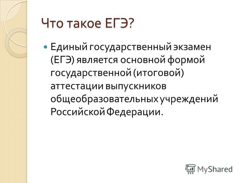 Что такое ЕГЭ ? Единый государственный экзамен ( ЕГЭ ) является основной формой государственной ( итоговой ) аттестации выпускников общеобразовательных учреждений Российской Федерации.