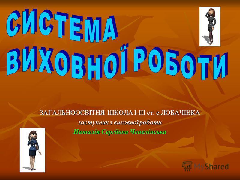 ЗАГАЛЬНООСВІТНЯ ШКОЛА І-ІІІ ст. с.ЛОБАЧІВКА заступник з виховної роботи Наталія Сергіївна Чепелінська