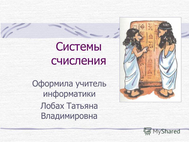 Системы счисления Оформила учитель информатики Лобах Татьяна Владимировна