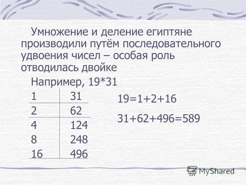 Умножение и деление египтяне производили путём последовательного удвоения чисел – особая роль отводилась двойке Например, 19*31 131 262 4124 8248 16496 19=1+2+16 31+62+496=589