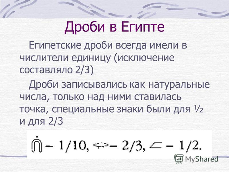 Дроби в Египте Египетские дроби всегда имели в числители единицу (исключение составляло 2/3) Дроби записывались как натуральные числа, только над ними ставилась точка, специальные знаки были для ½ и для 2/3