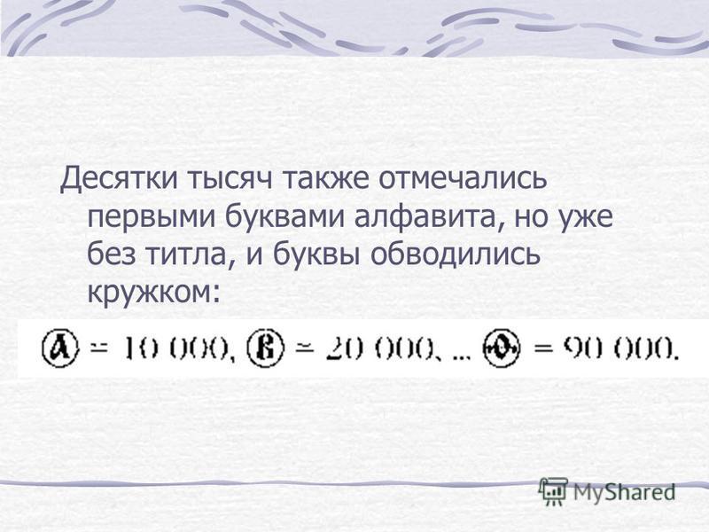 Десятки тысяч также отмечались первыми буквами алфавита, но уже без титла, и буквы обводились кружком: