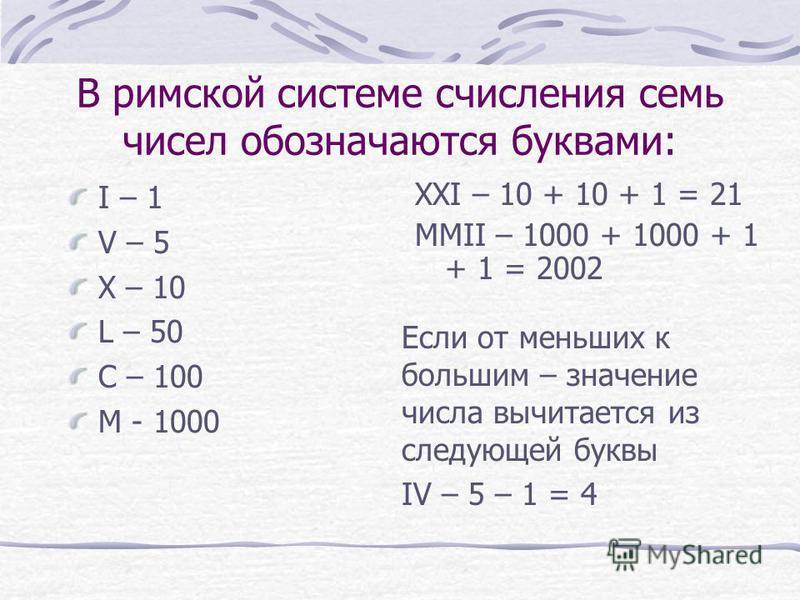 В римской системе счисления семь чисел обозначаются буквами: I – 1 V – 5 X – 10 L – 50 C – 100 M - 1000 XXI – 10 + 10 + 1 = 21 MMII – 1000 + 1000 + 1 + 1 = 2002 Если от меньших к большим – значение числа вычитается из следующей буквы IV – 5 – 1 = 4