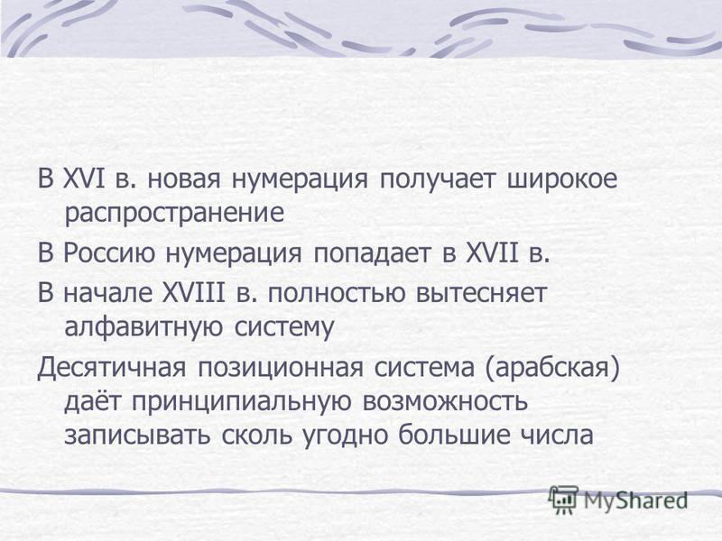 В XVI в. новая нумерация получает широкое распространение В Россию нумерация попадает в XVII в. В начале XVIII в. полностью вытесняет алфавитную систему Десятичная позиционная система (арабская) даёт принципиальную возможность записывать сколь угодно