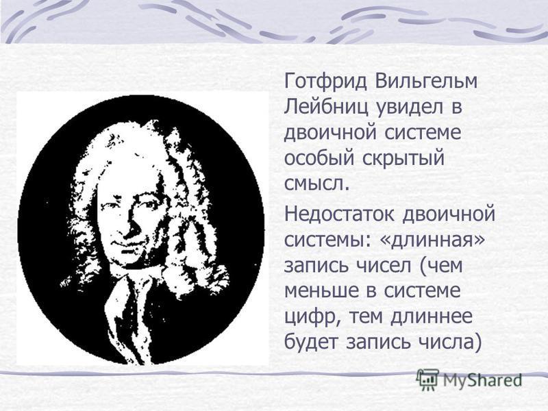 Готфрид Вильгельм Лейбниц увидел в двоичной системе особый скрытый смысл. Недостаток двоичной системы: «длинная» запись чисел (чем меньше в системе цифр, тем длиннее будет запись числа)