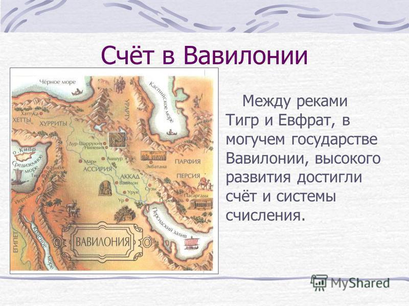Счёт в Вавилонии Между реками Тигр и Евфрат, в могучем государстве Вавилонии, высокого развития достигли счёт и системы счисления.