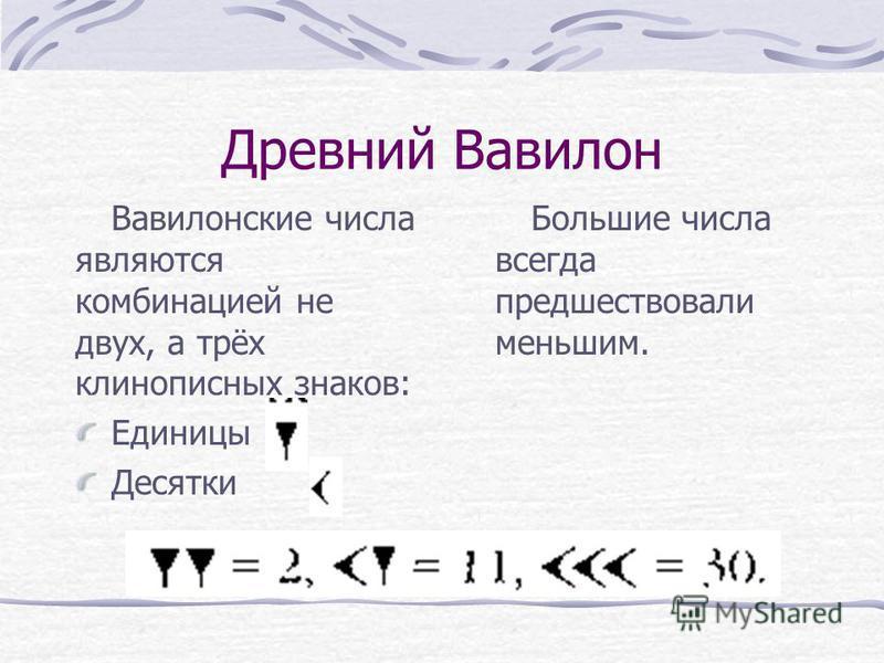 Древний Вавилон Вавилонские числа являются комбинацией не двух, а трёх клинописных знаков: Единицы Десятки Большие числа всегда предшествовали меньшим.