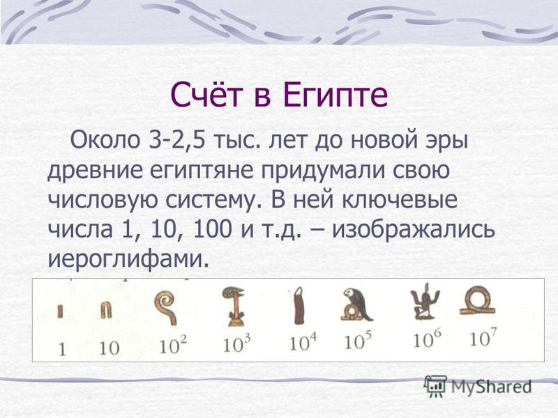 Счёт в Египте Около 3-2,5 тыс. лет до новой эры древние египтяне придумали свою числовую систему. В ней ключевые числа 1, 10, 100 и т.д. – изображались иероглифами.